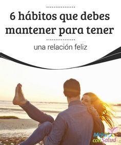 6 hábitos que debes mantener para tener una relación feliz  ¿Consideras que tienes una relación feliz con tu pareja? ¿Cuáles son los hábitos o las actitudes que los han llevado a ese punto? ¿Crees que podría cambiar algo para mejorar su comunicación?