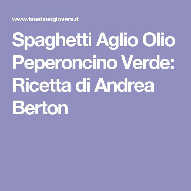 Spaghetti Aglio Olio Peperoncino Verde: Ricetta di Andrea Berton