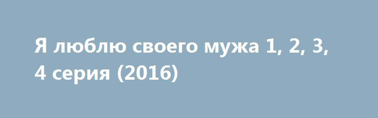 Я люблю своего мужа 1, 2, 3, 4 серия (2016) http://kinofak.net/publ/melodrama/ja_ljublju_svoego_muzha_1_2_3_4_serija_2016/8-1-0-4813  По мнению Сергея, после 15 лет совместной жизни в браке со своей супругой Ольгой, ему известно про нее все. Женщина отличная хозяйка, примерная мать. Но по прошествии стольких лет она уже стала просто скучна Сергею, он знает про нее абсолютно все. Чтобы как то развлечься, Сергей завел страничку на сайте знакомств, у него завязался роман с девушкой Эммой. Из…
