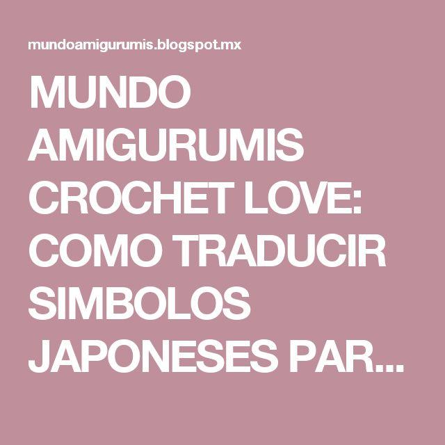 MUNDO AMIGURUMIS CROCHET LOVE: COMO TRADUCIR SIMBOLOS JAPONESES PARA TRABAJOS DE GANCHILLO Y AMIGURUMI