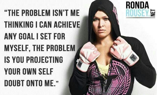 """The problem isn't me thinking I can achieve any goal I set for myself, the problem is you projecting your own self doubt onto me."" Ronda Rousey"