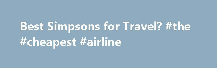 Best Simpsons for Travel? #the #cheapest #airline http://travel.remmont.com/best-simpsons-for-travel-the-cheapest-airline/  #simpsons travel # Thread: Best Simpsons for Travel? Join Date Dec 2011 Location Tampa/UCF, Florida Posts 475 Mentioned 0 Post(s) Best Simpsons for Travel? Well after my Best Simpsons for Cream thread giving me such good advice and leading me to my new love, the Colonel, I have decided I need another Simpsons already. I […]The post Best Simpsons for Travel? #the…