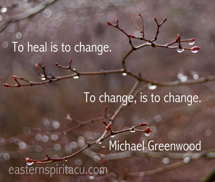 """To heal is to change. To change, is to change"" - Michael Greenwood"