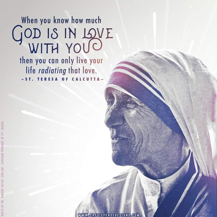 When you know how much God is in love with you then you can only live your life radiating that love. - St. Theresa of Calcutta