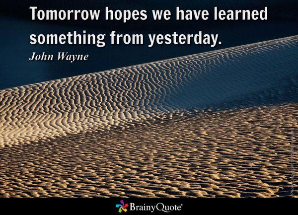 Tomorrow hopes we have learned something from yesterday. - John Wayne
