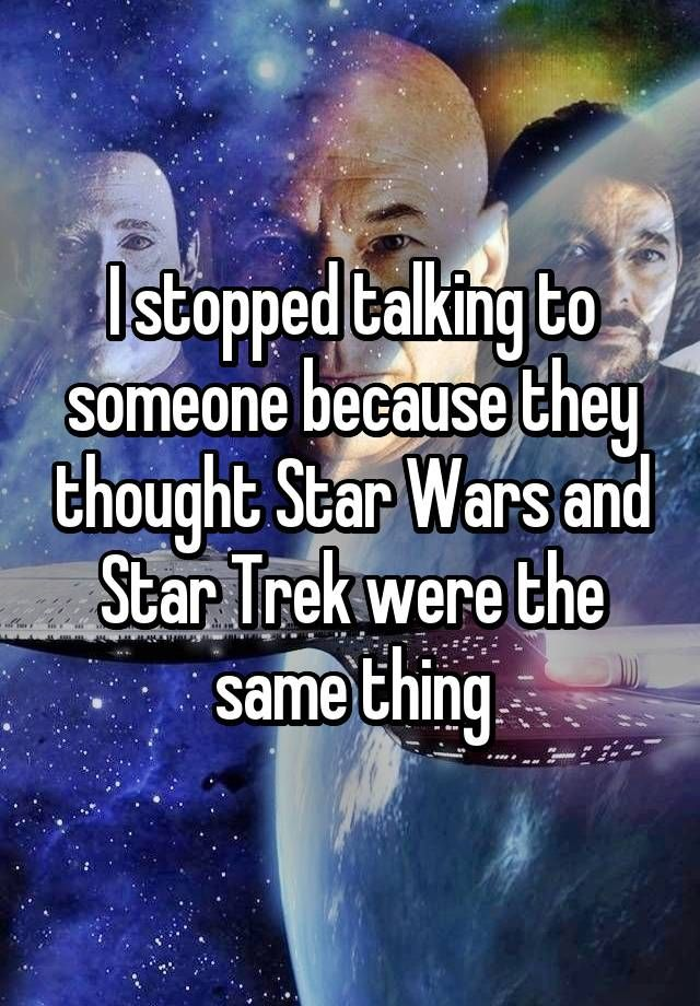"""I stopped talking to someone because they thought Star Wars and Star Trek were the same thing"""