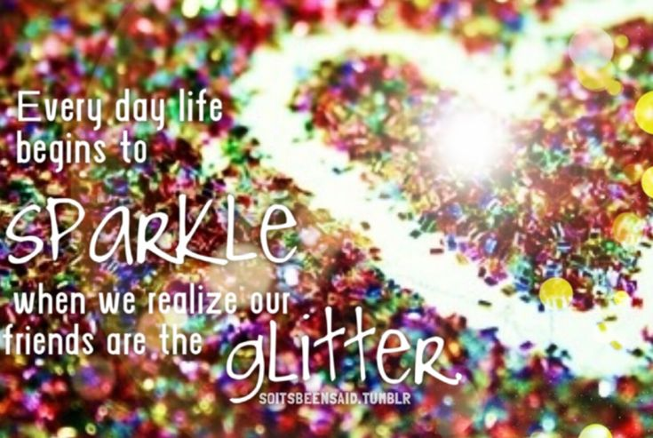 soitsbeensaid.tumblr Quote Quotes Quoted Quotation Quotations Everyday life begins to sparkle when we realize our friends are the glitter Heart