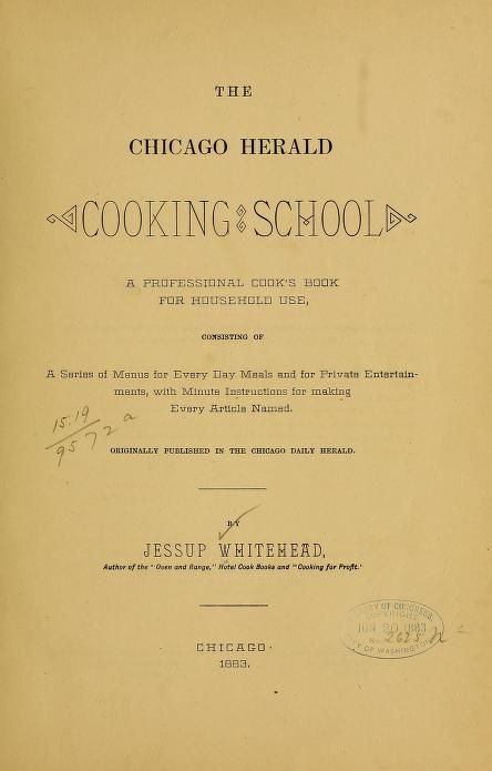 "1883 | The Chicago Herald Cooking School; a Professional Cook's Book for Household Use | By Jessup Whitehead, author of ""Oven and Range,"" Hotel Cook Books, and ""Cooking for Profit."""