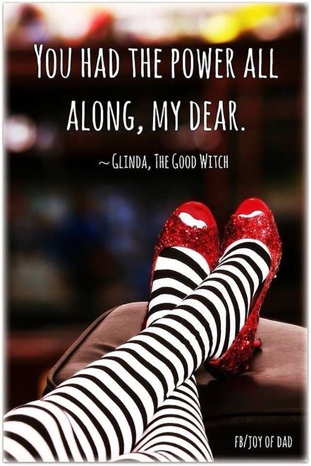 """""""You had the power all along, my dear."""" —  Glinda, The Good Witch"""