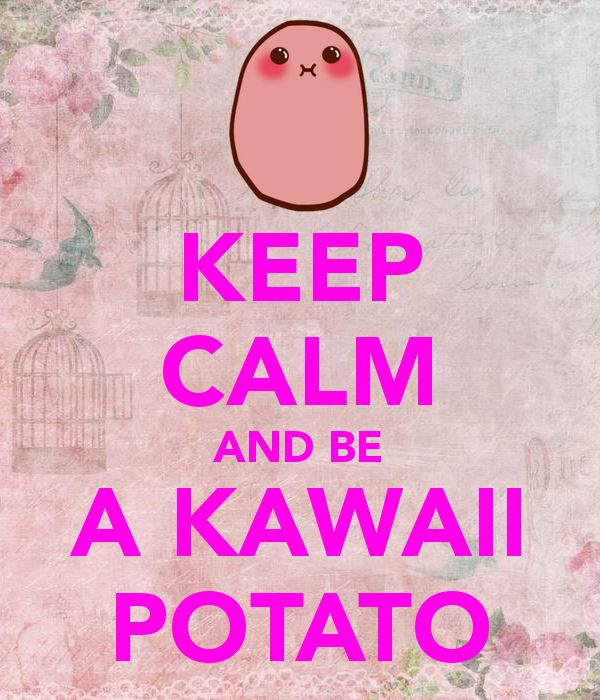 KEEP CALM AND BE A KAWAII POTATO - KEEP CALM AND CARRY ON Image ...