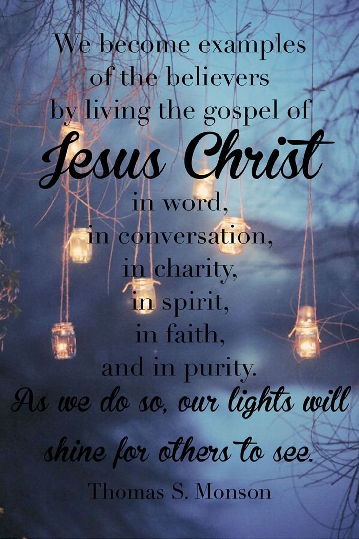 We become examples of the believers by living the gospel of Jesus Christ  Word Conversation Charity Spirit Faith Purity As we do so, our lights will shine for others to see.  Thomas S Monson October 2015 conference quote #ldsconf