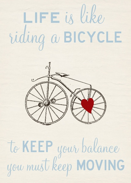To keep your balance you must keep moving .
