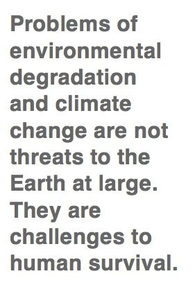 """""""Problems of environmental degradation and climate change are not threats to the Earth at large. They are challenges to human survival."""" #quotes #environment #climateChange"""