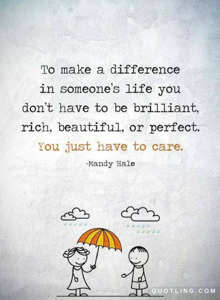 Quotes To Make A Difference In Someones Life You Dont Have To Be