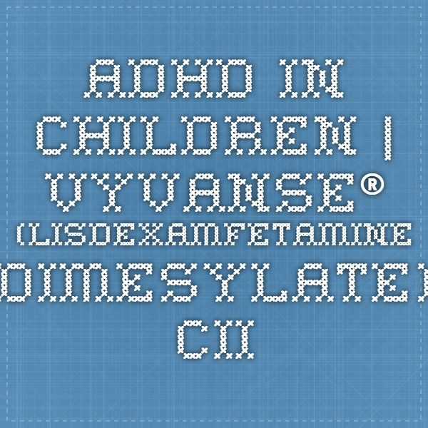 ADHD in Children | Vyvanse® (lisdexamfetamine dimesylate) CII