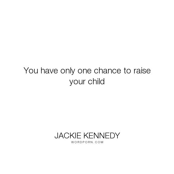 "Jackie Kennedy - ""You have only one chance to raise your child"". children, inspirational-attitude, inspirational-quote"
