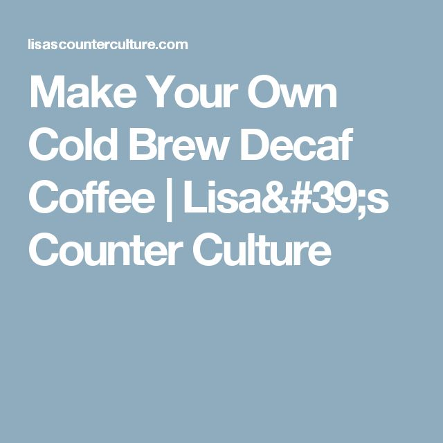 Make Your Own Cold Brew Decaf Coffee | Lisa's Counter Culture