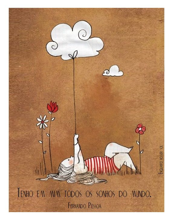 Tenho em mim todos os sonhos do mundo. Fernando Pessoa***