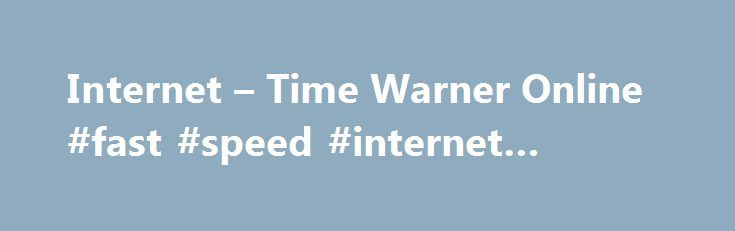 Internet – Time Warner Online #fast #speed #internet #service http://internet.remmont.com/internet-time-warner-online-fast-speed-internet-service/  Only $ 74 99 mo for 12 mos. Save More with Time Warner Cable Internet Prices Time Warner Cable® delivers the high speed you need for a great online experience. You can choose from a number of Internet Service offers and pick the package and price that suits your lifestyle and budget. Enter your address […]