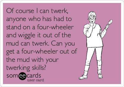 Of course I can twerk, anyone who has had to stand on a four-wheeler and wiggle it out of the mud can twerk. Can you get a four-wheeler out of the mud with your twerking skills?