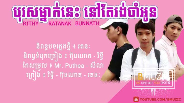 បុរសម្នាក់នេះនៅតែរង់ចាំអូន | Rith - Bunnath - Ratanak
