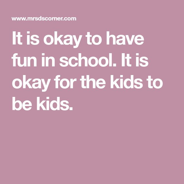 It is okay to have fun in school. It is okay for the kids to be kids.