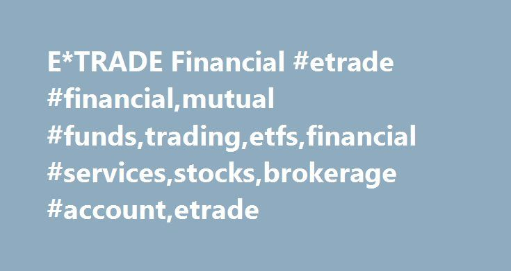 E*TRADE Financial #etrade #financial,mutual #funds,trading,etfs,financial #services,stocks,brokerage #account,etrade http://fiji.nef2.com/etrade-financial-etrade-financialmutual-fundstradingetfsfinancial-servicesstocksbrokerage-accountetrade/  # Speed. Value. Execution. Data delayed by 15 minutes Top 5 lists are not a recommendation by E*TRADE Securities or its affiliates to buy, sell or hold any security, financial product or instrument, nor is it an endorsement of any specific security…