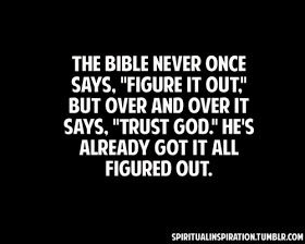"""The Bible never once says, """"Figure it out."""" - but over and over it says, """"Trust God."""" He's already got it all figured out."""