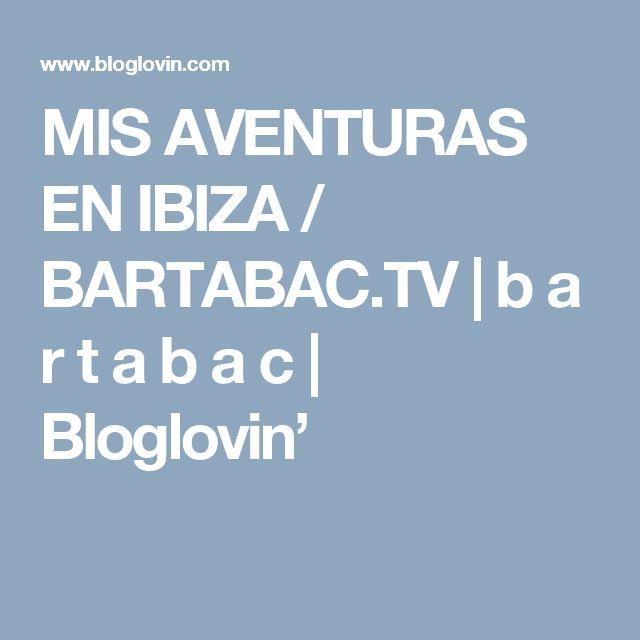 MIS AVENTURAS EN IBIZA / BARTABAC.TV   b a r t a b a c   Bloglovin'