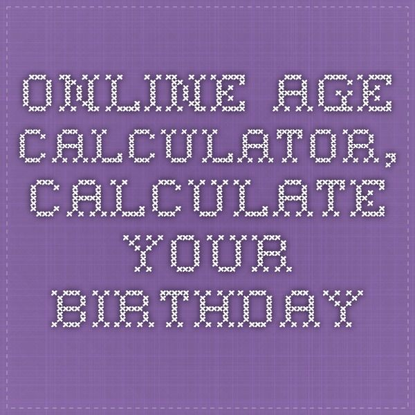 Well this made it so much easier!  Online age calculator, calculate your birthday