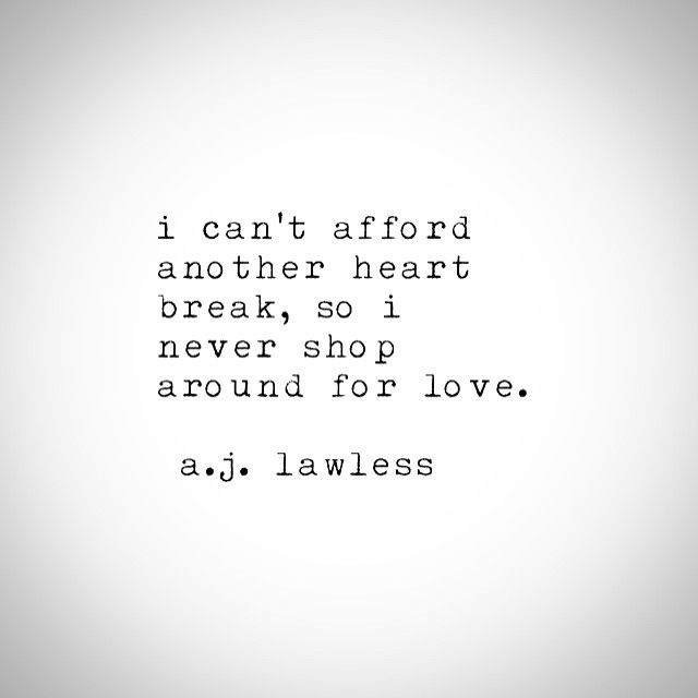 I can't afford another heartbreak, so I never shop around for love. - A.J…