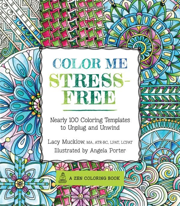 Color Me Stress Free 100 Coloring Templates To Unplug And Unwind Lacy Mucklow Angela Porter