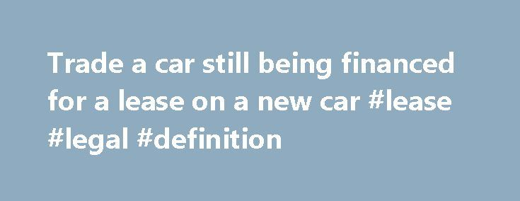 Trade a car still being financed for a lease on a new car #lease #legal #definition http://lease.remmont.com/trade-a-car-still-being-financed-for-a-lease-on-a-new-car-lease-legal-definition/  Trade a car still being financed for a lease on a new car. I am currently a couple months in a lease of a used 2002 mazda miata, I am paying $395 per month. I was in a bar last night and me and my friend were talking about cars right next to me was […]