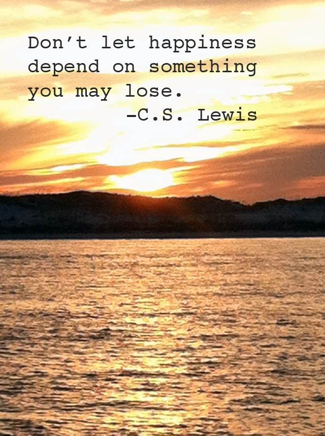"""""""Don't let happiness depend on something you may lose."""" - C.S. Lewis -- God is the only true source of happiness."""