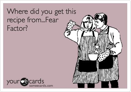 """LOL that's exactly how my kids feel! Every night I say, """"This is good, it's not fear factor!!"""""""