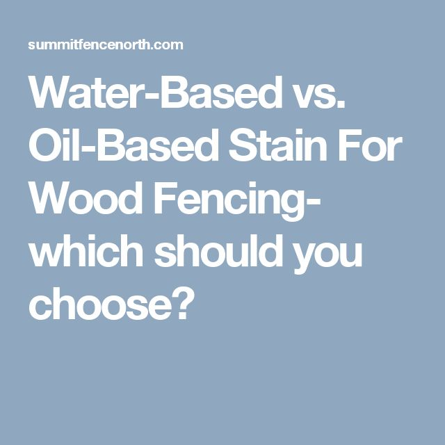 Water-Based vs. Oil-Based Stain For Wood Fencing- which should you choose?