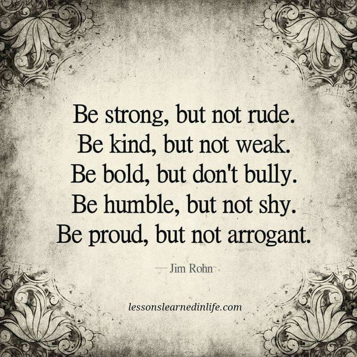 Be strong, but not rude. Be kind, but not weak. Be bold, but don't bully. Be humble, but not shy. Be proud, but not arrogant.  Jim Rohn