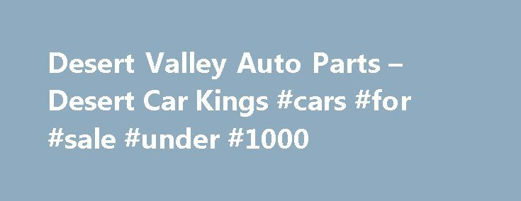 Desert Valley Auto Parts – Desert Car Kings #cars #for #sale #under #1000 http://autos.remmont.com/desert-valley-auto-parts-desert-car-kings-cars-for-sale-under-1000/  #desert valley auto parts # Labels Desert Valley Auto Parts – Desert Car Kings Thursday, January 27, 2011 Desert Valley Auto Parts. The Arizona-based reality show Desert Car Kings debuts... Read more >The post Desert Valley Auto Parts – Desert Car Kings #cars #for #sale #under #1000 appeared first on Auto.