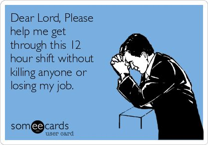 Dear Lord, Please help me get through this 12 hour shift without killing anyone or losing my job.