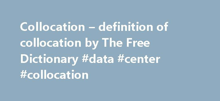 Collocation – definition of collocation by The Free Dictionary #data #center #collocation http://baltimore.remmont.com/collocation-definition-of-collocation-by-the-free-dictionary-data-center-collocation/  collocation References in classic literature ? The conditions of the sentience had been here, he imagined, fulfilled in the method of collocation of these stones–in the order of their arrangement, as well as in that of the many fungi which overspread them, and of the decayed trees which…