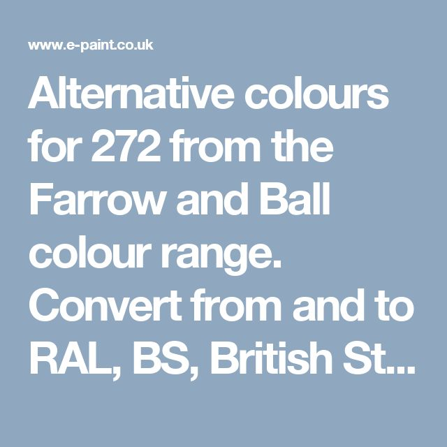 Alternative colours for 272 from the Farrow and Ball colour range. Convert from and to RAL, BS, British Standard, Pantone, Federal Standard 595C, Australian Standard, AS 2700, Farrow and Ball, Little Greene, Dulux Trade, DIN and NCS colour systems