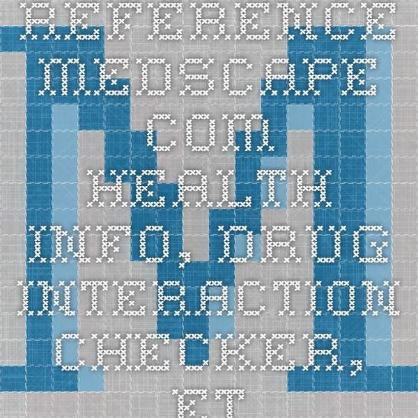 reference.medscape.com     health info, drug interaction checker, etc.
