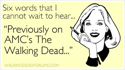 "6 words I cannot wait to hear:  ""Previously on AMC's The Walking Dead ..."""