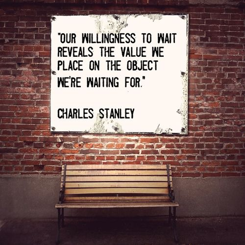"""""""Our willingness to wait reveals the value we place on the object we're waiting for"""" ~Charles Stanley"""