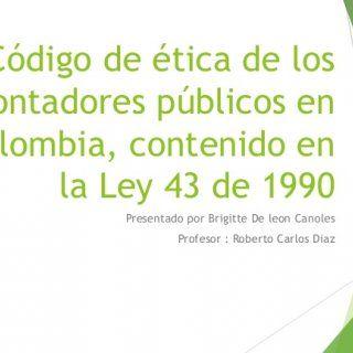 Código de ética de los contadores públicos en Colombia, contenido en la Ley 43 de 1990 Presentado por Brigitte De leon Canoles Profesor : Roberto Carlos Dia. http://slidehot.com/resources/codigo-de-etica-de-los-contadores-publicos.11108/