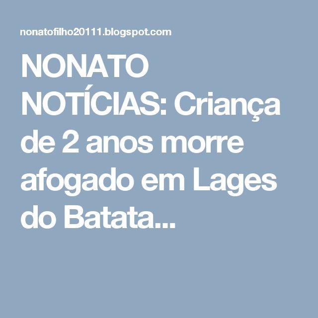 NONATO NOTÍCIAS: Criança de 2 anos morre afogado em Lages do Batata...