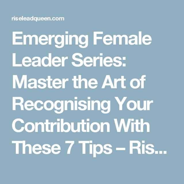 Emerging Female Leader Series: Master the Art of Recognising Your Contribution With These 7 Tips – Rise & Lead like a Queen
