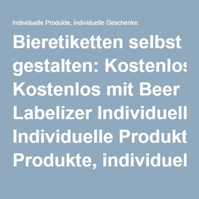 Bieretiketten selbst gestalten: Kostenlos mit Beer Labelizer Individuelle Produkte, individuelle Geschenke.