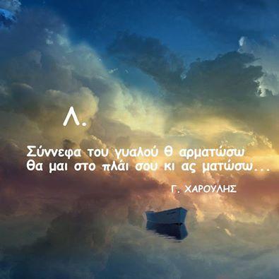 https://www.youtube.com/watch?v=mJAVi4VkADI Σύννεφα του γυαλού - Χαρουλης .......κι αν τύχει μες σ ανεμους να χαθω μη μ'αρνηθεις...μη με αποπαρεις.. το πιο ακριβο σου χαδι να μου δωσεις, κι αν η λαχταρα σου κουρσεψει το κορμι, αιτια προφαση να γινει και αφορμη..Ποτε μη μ'αρνηθεις..μη με προδωσεις!!