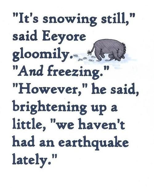 """""""It's snowing still,"""" said Eeyore gloomily. """"And freezing; however,"""" he said, brightening up a little, """"we haven't had an earthquake lately."""" Love the optimism:)"""